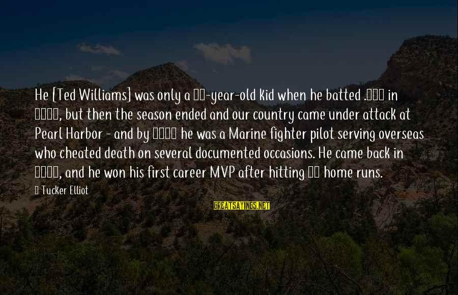 Pearl Harbor Attack Sayings By Tucker Elliot: He [Ted Williams] was only a 23-year-old kid when he batted .406 in 1941, but