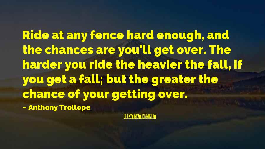 Pearl Harbor December 7 1941 Sayings By Anthony Trollope: Ride at any fence hard enough, and the chances are you'll get over. The harder