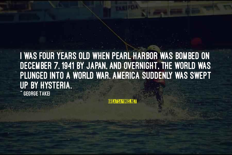 Pearl Harbor December 7 1941 Sayings By George Takei: I was four years old when Pearl Harbor was bombed on December 7, 1941 by