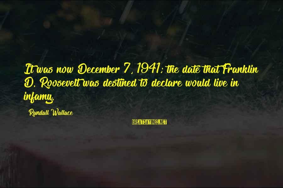 Pearl Harbor December 7 1941 Sayings By Randall Wallace: It was now December 7, 1941; the date that Franklin D. Roosevelt was destined to