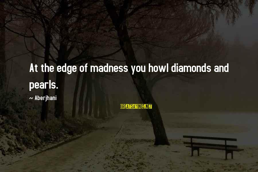 Pearls And Diamonds Sayings By Aberjhani: At the edge of madness you howl diamonds and pearls.