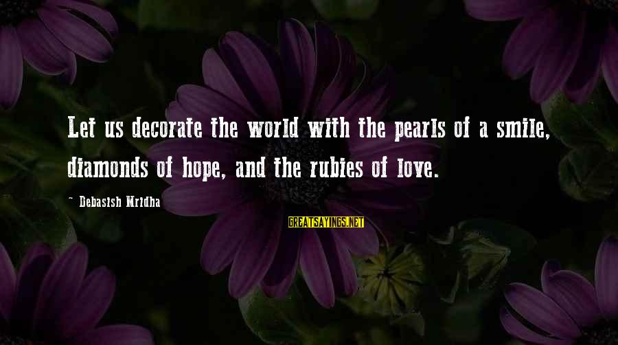 Pearls And Diamonds Sayings By Debasish Mridha: Let us decorate the world with the pearls of a smile, diamonds of hope, and