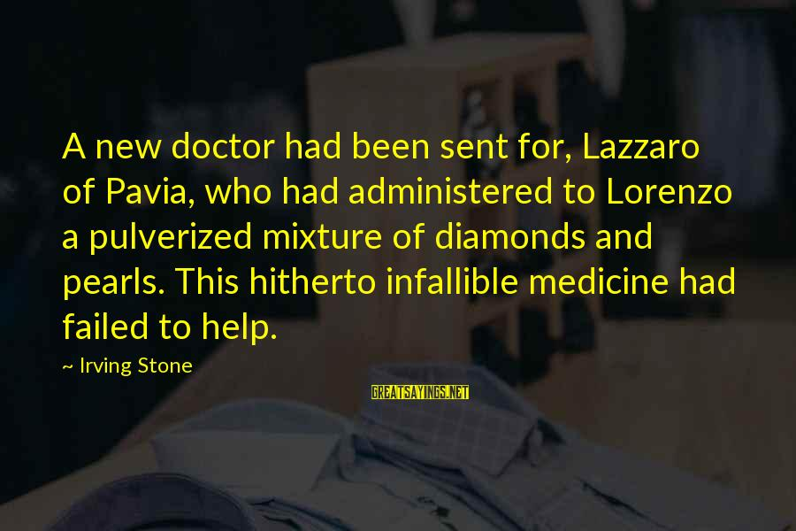Pearls And Diamonds Sayings By Irving Stone: A new doctor had been sent for, Lazzaro of Pavia, who had administered to Lorenzo