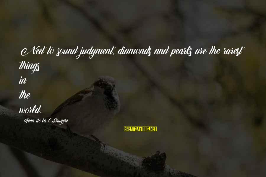 Pearls And Diamonds Sayings By Jean De La Bruyere: Next to sound judgment, diamonds and pearls are the rarest things in the world.