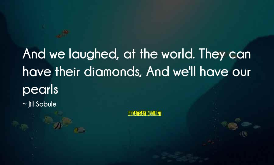 Pearls And Diamonds Sayings By Jill Sobule: And we laughed, at the world. They can have their diamonds, And we'll have our