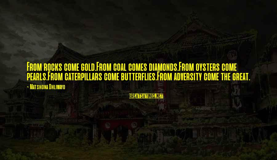 Pearls And Diamonds Sayings By Matshona Dhliwayo: From rocks come gold.From coal comes diamonds.From oysters come pearls.From caterpillars come butterflies.From adversity come