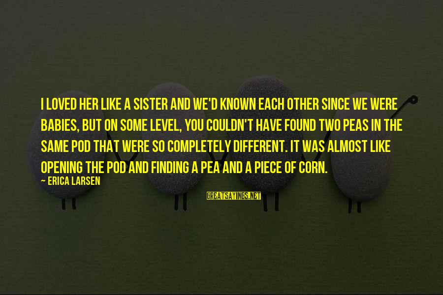 Peas In A Pod Sayings By Erica Larsen: I loved her like a sister and we'd known each other since we were babies,