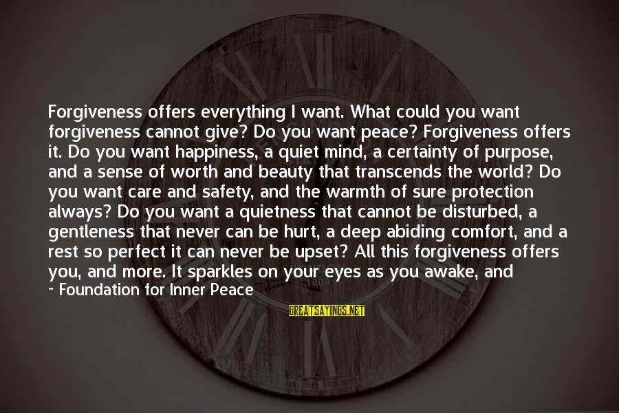 Peavey Sayings By Foundation For Inner Peace: Forgiveness offers everything I want. What could you want forgiveness cannot give? Do you want