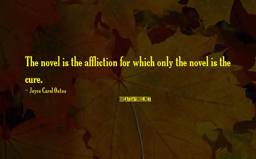 Peavey Sayings By Joyce Carol Oates: The novel is the affliction for which only the novel is the cure.