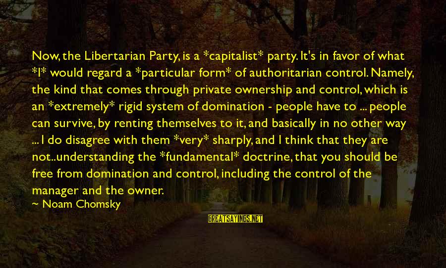 Peavey Sayings By Noam Chomsky: Now, the Libertarian Party, is a *capitalist* party. It's in favor of what *I* would