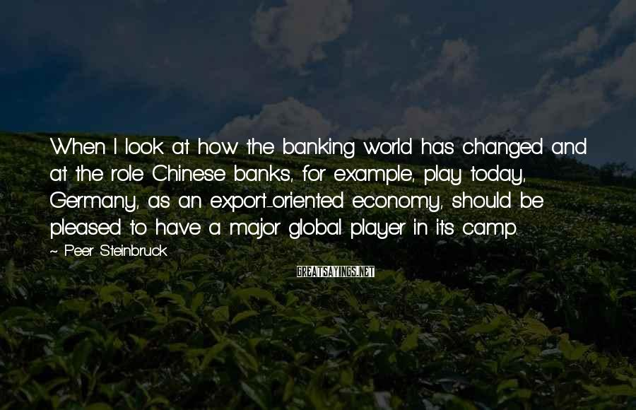 Peer Steinbruck Sayings: When I look at how the banking world has changed and at the role Chinese