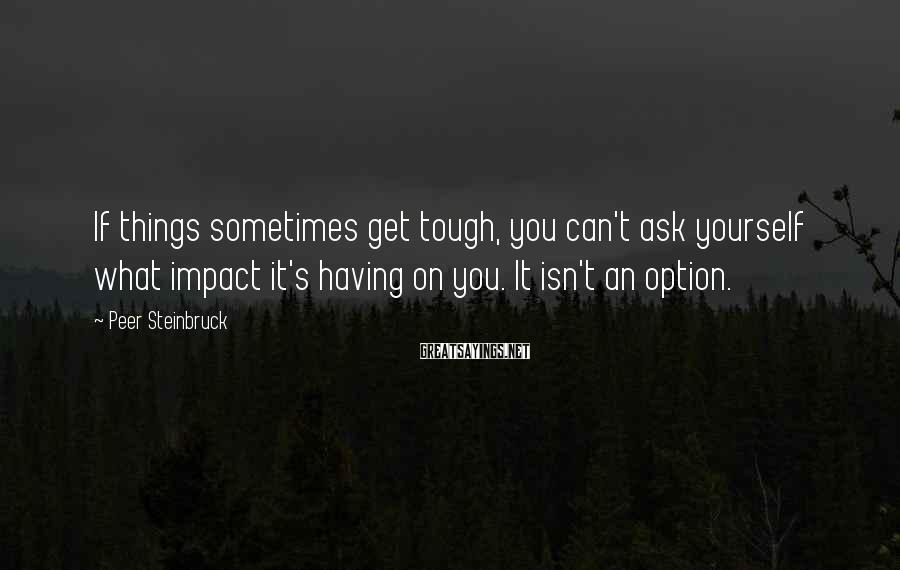 Peer Steinbruck Sayings: If things sometimes get tough, you can't ask yourself what impact it's having on you.