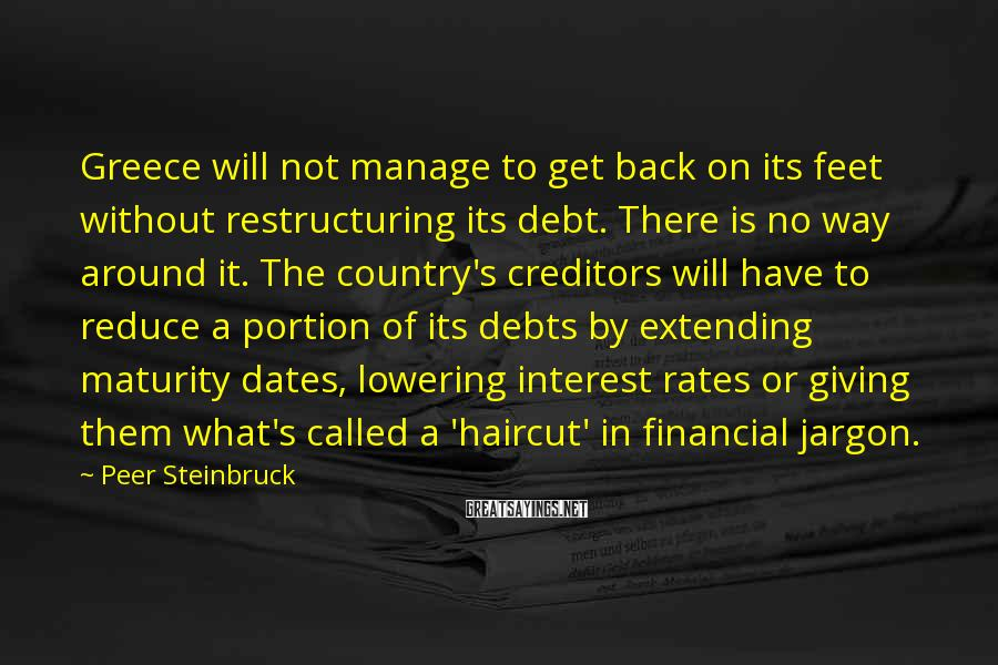 Peer Steinbruck Sayings: Greece will not manage to get back on its feet without restructuring its debt. There
