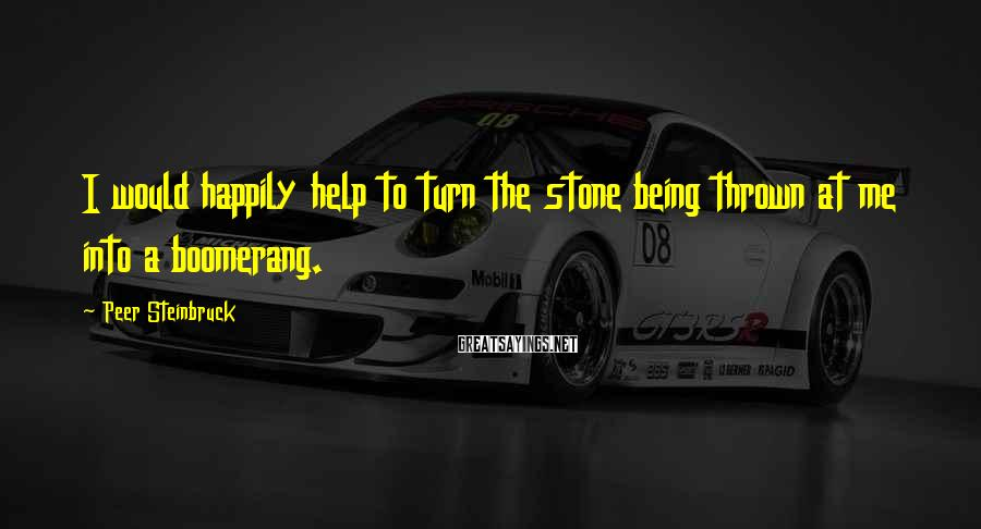 Peer Steinbruck Sayings: I would happily help to turn the stone being thrown at me into a boomerang.