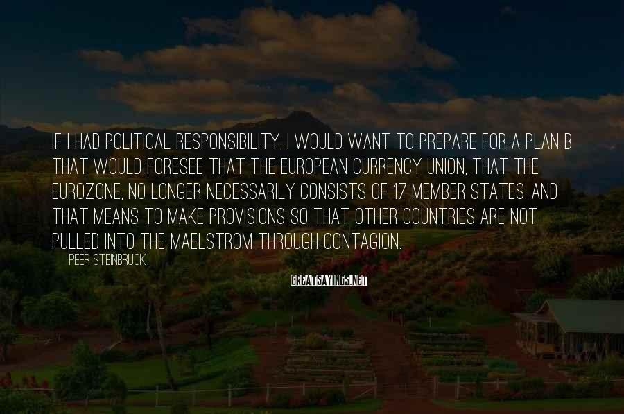 Peer Steinbruck Sayings: If I had political responsibility, I would want to prepare for a plan B that