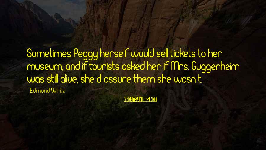 Peggy Guggenheim Sayings By Edmund White: Sometimes Peggy herself would sell tickets to her museum, and if tourists asked her if