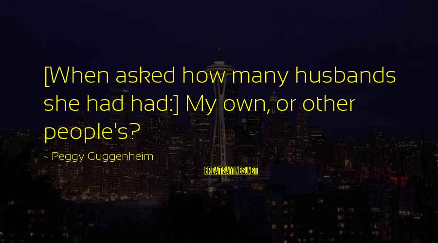 Peggy Guggenheim Sayings By Peggy Guggenheim: [When asked how many husbands she had had:] My own, or other people's?