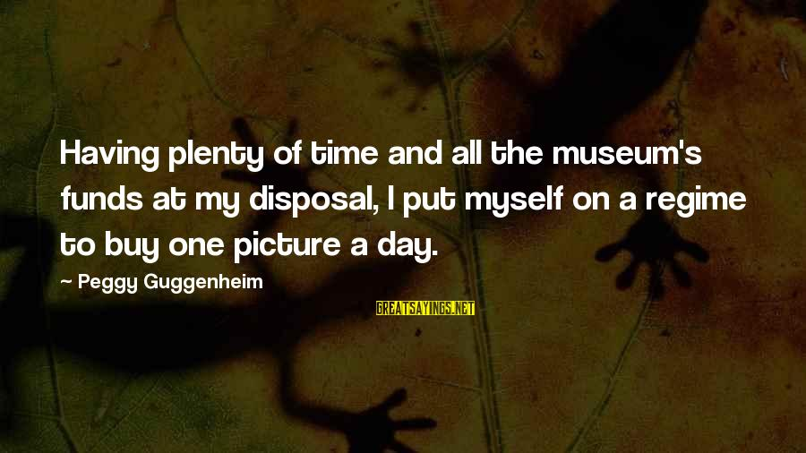 Peggy Guggenheim Sayings By Peggy Guggenheim: Having plenty of time and all the museum's funds at my disposal, I put myself