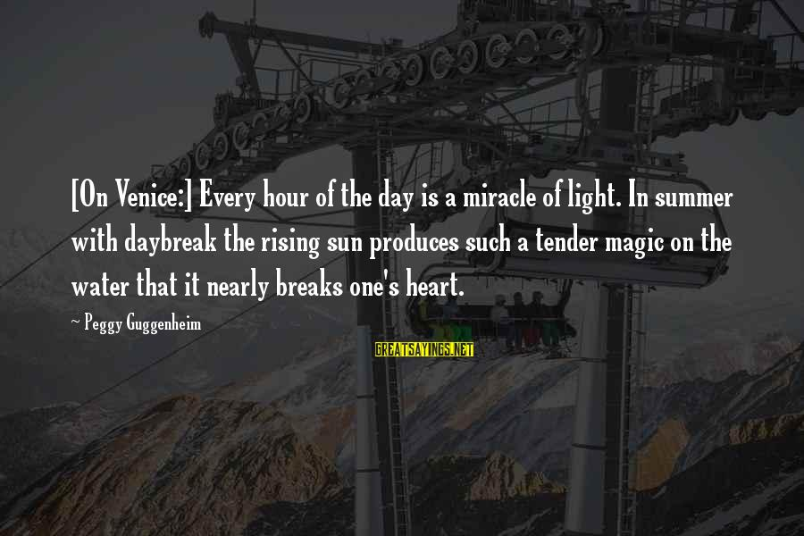 Peggy Guggenheim Sayings By Peggy Guggenheim: [On Venice:] Every hour of the day is a miracle of light. In summer with