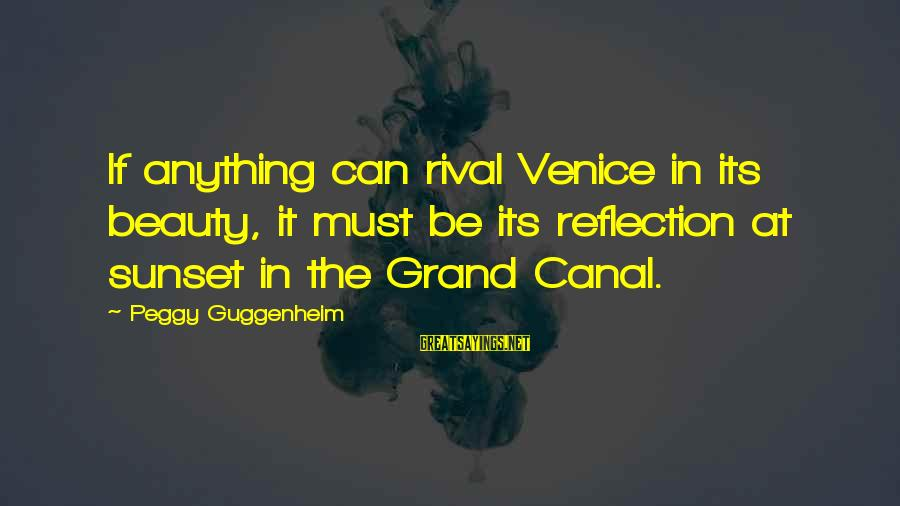 Peggy Guggenheim Sayings By Peggy Guggenheim: If anything can rival Venice in its beauty, it must be its reflection at sunset