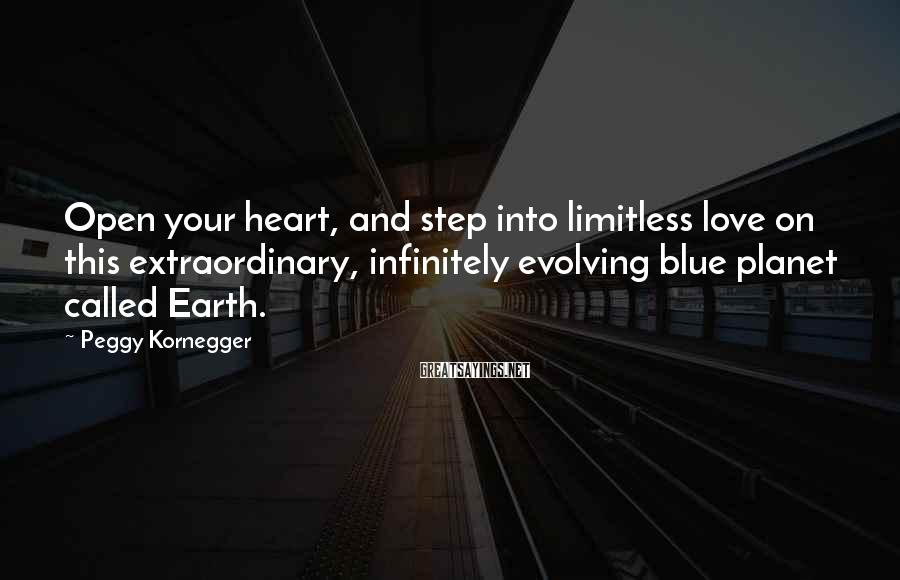 Peggy Kornegger Sayings: Open your heart, and step into limitless love on this extraordinary, infinitely evolving blue planet