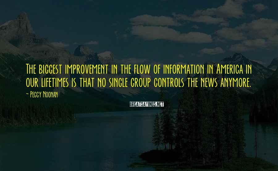 Peggy Noonan Sayings: The biggest improvement in the flow of information in America in our lifetimes is that