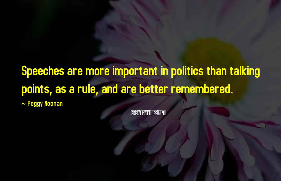 Peggy Noonan Sayings: Speeches are more important in politics than talking points, as a rule, and are better