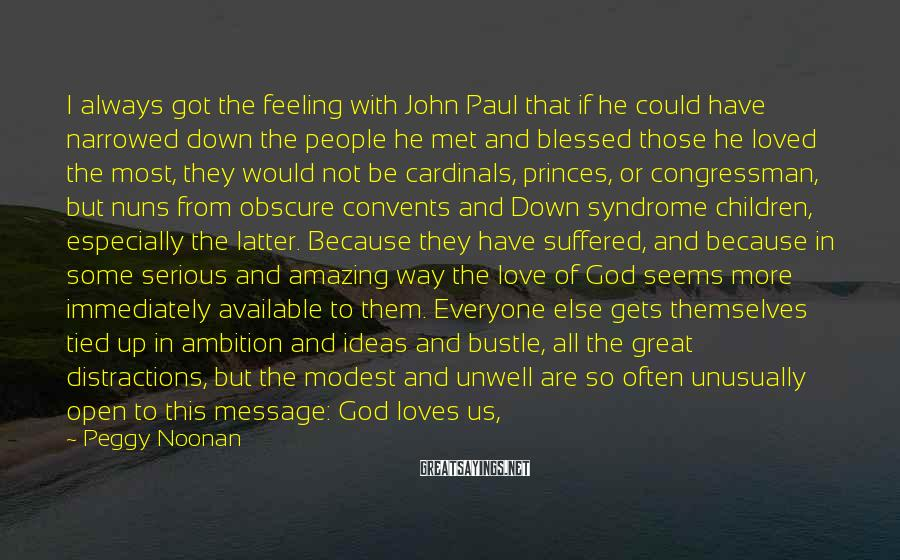 Peggy Noonan Sayings: I always got the feeling with John Paul that if he could have narrowed down