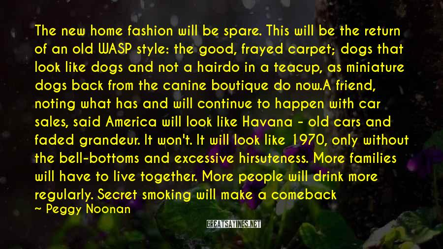 Peggy Noonan Sayings: The new home fashion will be spare. This will be the return of an old