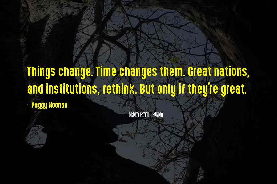 Peggy Noonan Sayings: Things change. Time changes them. Great nations, and institutions, rethink. But only if they're great.