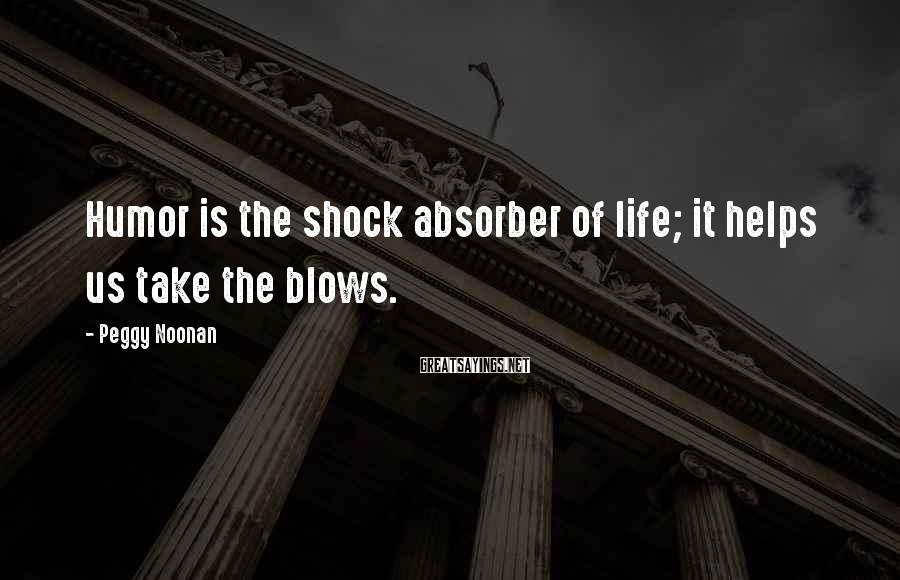 Peggy Noonan Sayings: Humor is the shock absorber of life; it helps us take the blows.