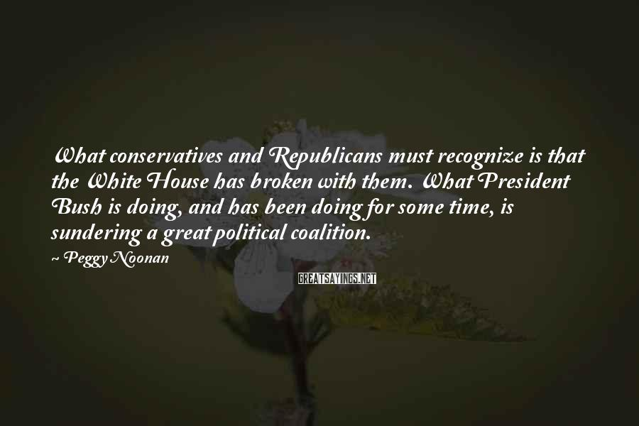 Peggy Noonan Sayings: What conservatives and Republicans must recognize is that the White House has broken with them.