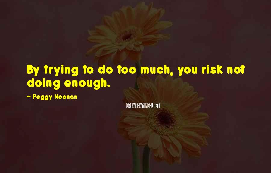 Peggy Noonan Sayings: By trying to do too much, you risk not doing enough.