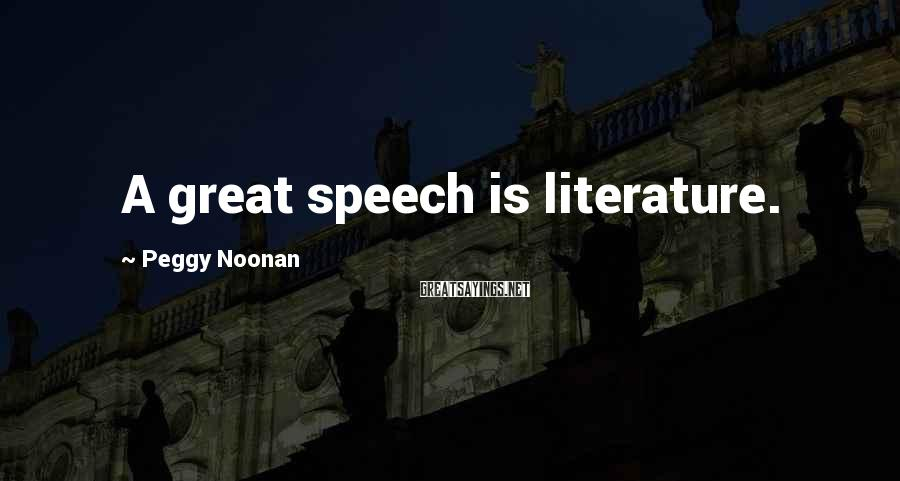 Peggy Noonan Sayings: A great speech is literature.