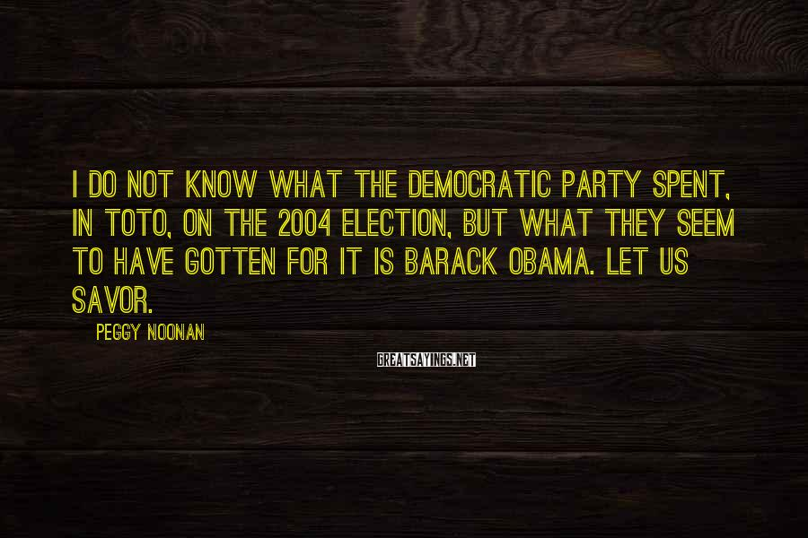 Peggy Noonan Sayings: I do not know what the Democratic Party spent, in toto, on the 2004 election,