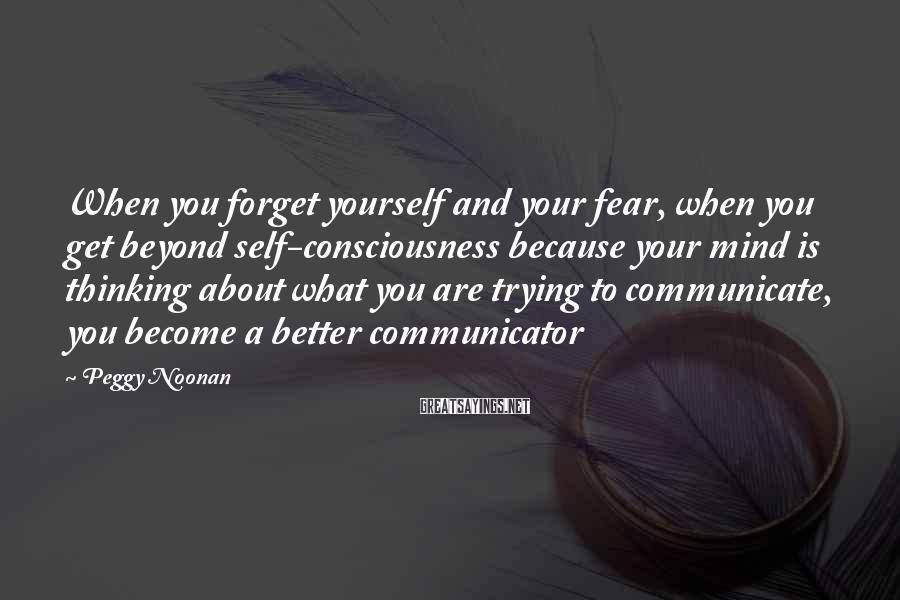 Peggy Noonan Sayings: When you forget yourself and your fear, when you get beyond self-consciousness because your mind