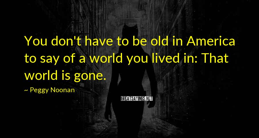 Peggy Noonan Sayings: You don't have to be old in America to say of a world you lived