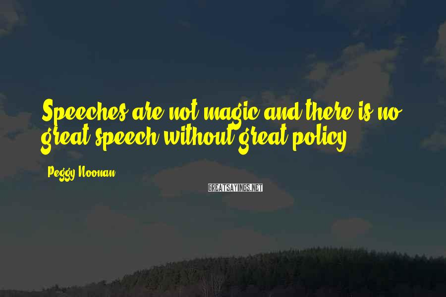 Peggy Noonan Sayings: Speeches are not magic and there is no great speech without great policy.