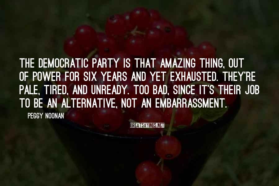 Peggy Noonan Sayings: The Democratic Party is that amazing thing, out of power for six years and yet