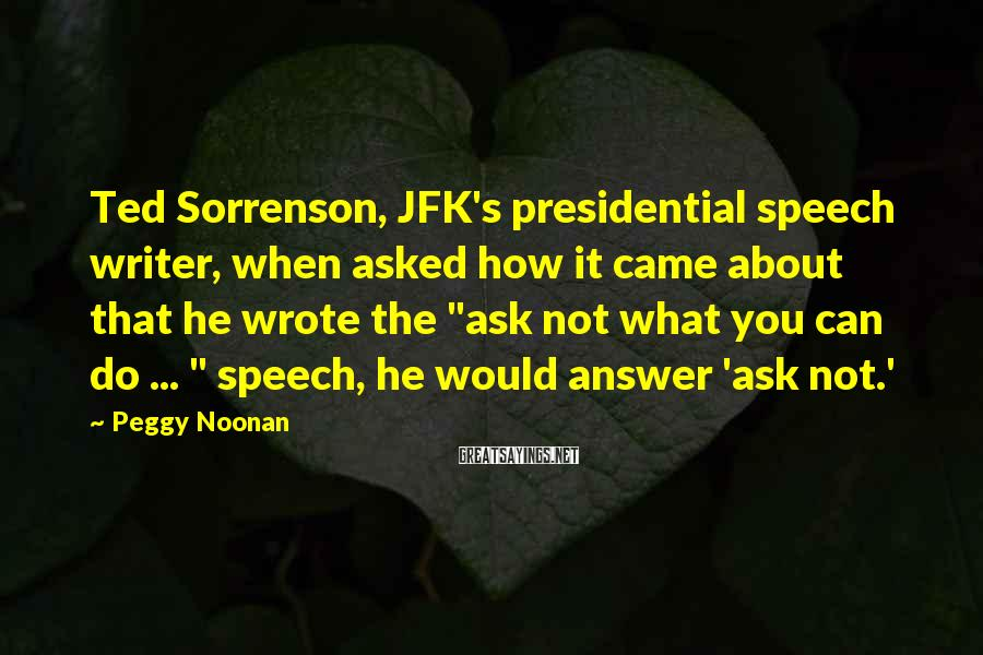 Peggy Noonan Sayings: Ted Sorrenson, JFK's presidential speech writer, when asked how it came about that he wrote