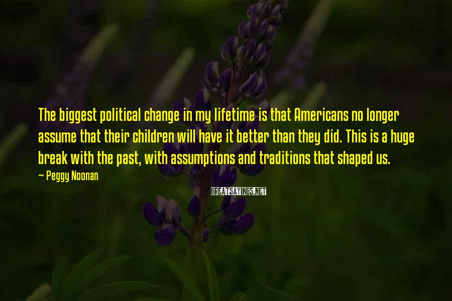 Peggy Noonan Sayings: The biggest political change in my lifetime is that Americans no longer assume that their