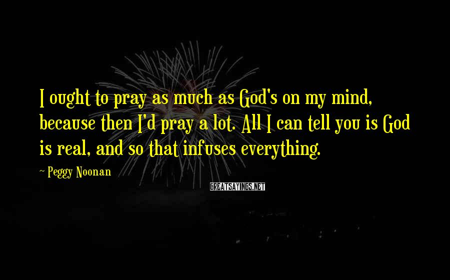Peggy Noonan Sayings: I ought to pray as much as God's on my mind, because then I'd pray