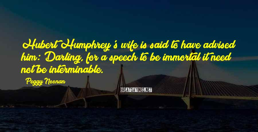 Peggy Noonan Sayings: Hubert Humphrey's wife is said to have advised him: Darling, for a speech to be