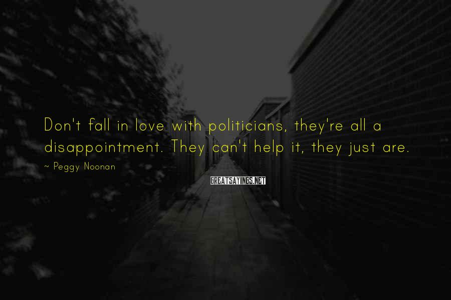 Peggy Noonan Sayings: Don't fall in love with politicians, they're all a disappointment. They can't help it, they
