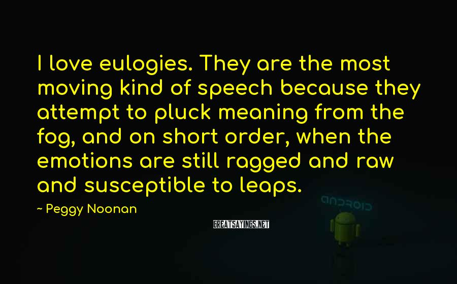 Peggy Noonan Sayings: I love eulogies. They are the most moving kind of speech because they attempt to