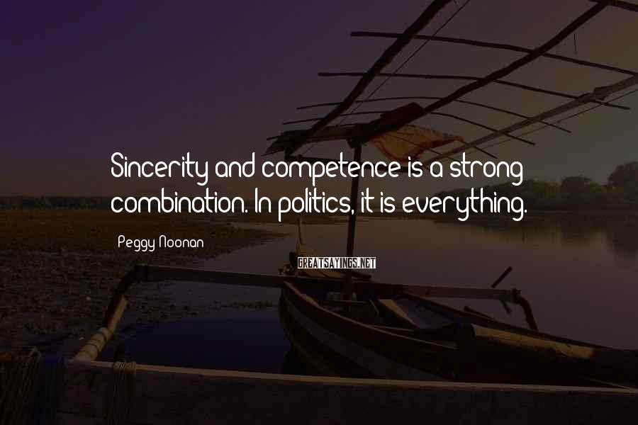 Peggy Noonan Sayings: Sincerity and competence is a strong combination. In politics, it is everything.
