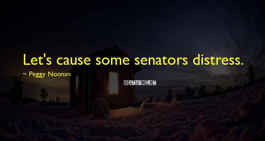 Peggy Noonan Sayings: Let's cause some senators distress.