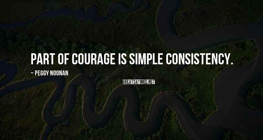 Peggy Noonan Sayings: Part of courage is simple consistency.