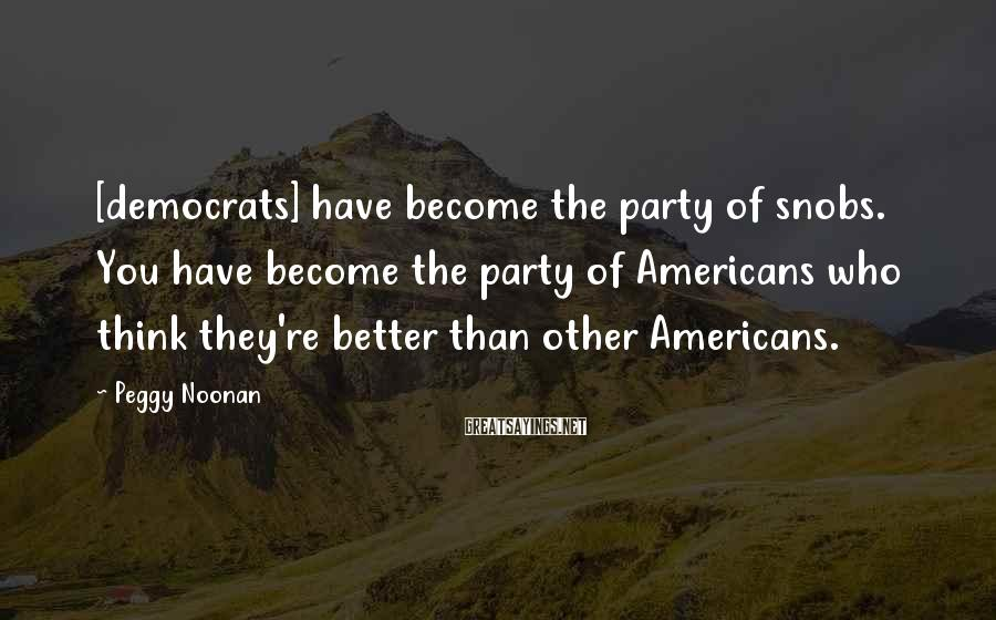 Peggy Noonan Sayings: [democrats] have become the party of snobs. You have become the party of Americans who