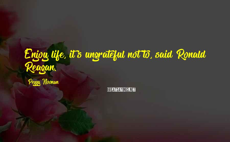 Peggy Noonan Sayings: Enjoy life, it's ungrateful not to, said Ronald Reagan.